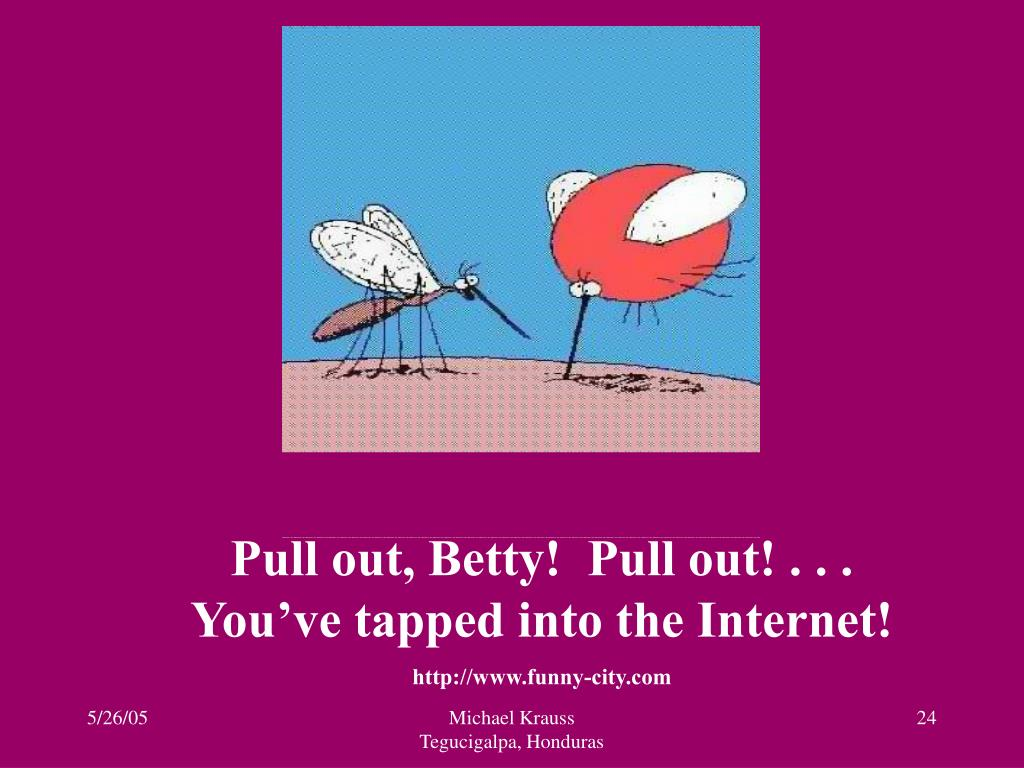 Pull out, Betty!  Pull out! . . . You've tapped into the Internet!