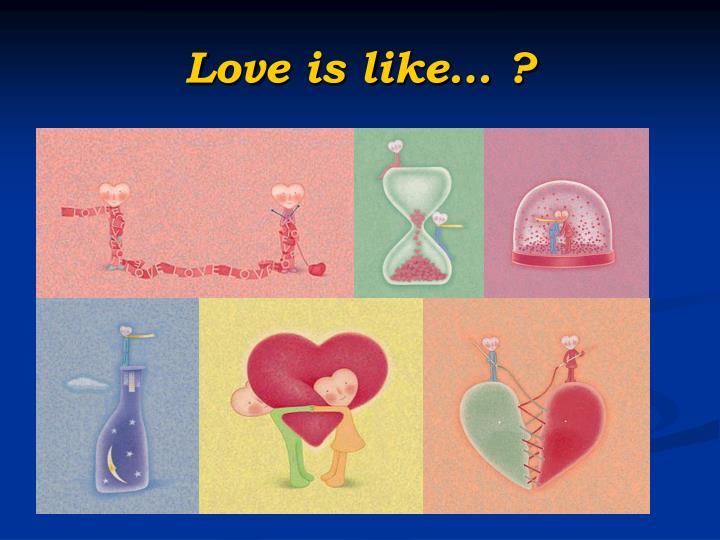 Love is like… ?