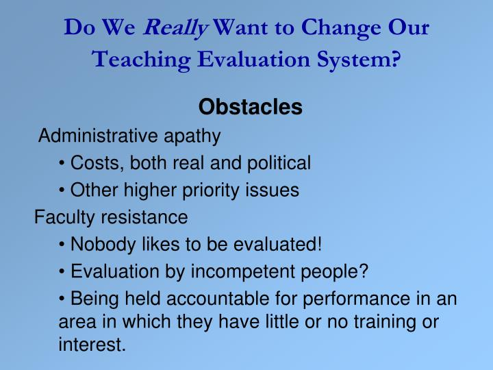 evaluating teaching When teachers consider teaching and its evaluation, they generally think about what they do in the in evaluating teaching, faculty often overlook course organization and preparation in deference to.