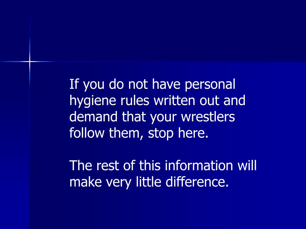 If you do not have personal hygiene rules written out and demand that your wrestlers follow them, stop here.