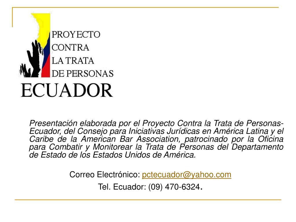 Presentación elaborada por el Proyecto Contra la Trata de Personas-  Ecuador, del Consejo para Iniciativas Jurídicas en América Latina y el Caribe de la American Bar Association, patrocinado por la Oficina para Combatir y Monitorear la Trata de Personas del Departamento de Estado de los Estados Unidos de América.