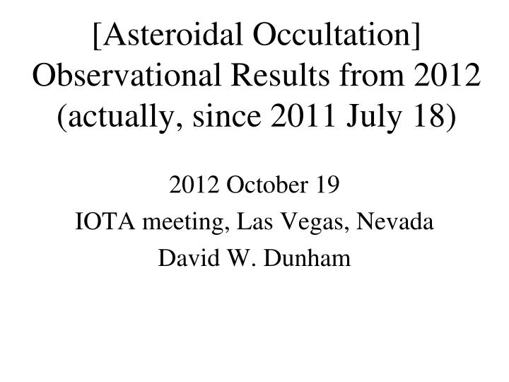 asteroidal occultation observational results from 2012 actually since 2011 july 18 n.