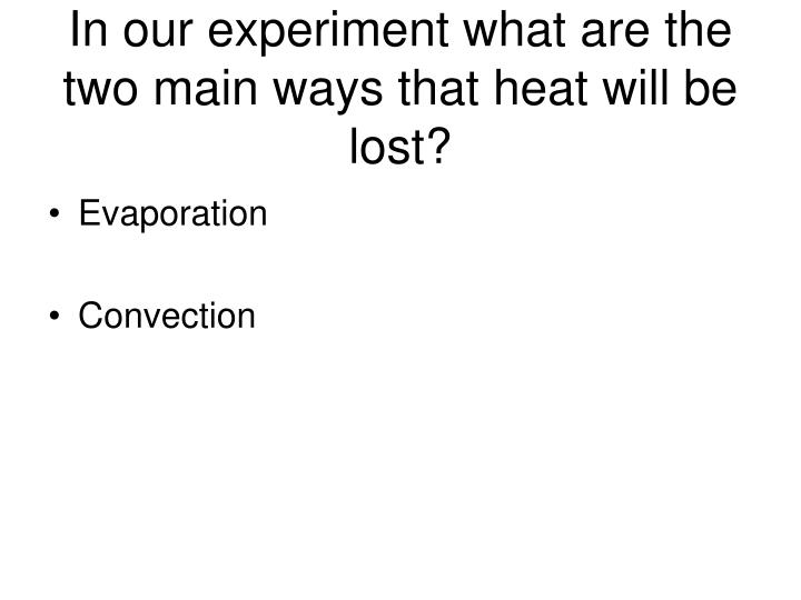 In our experiment what are the two main ways that heat will be lost?