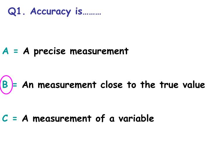 Q1. Accuracy is………