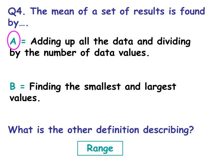 Q4. The mean of a set of results is found by….
