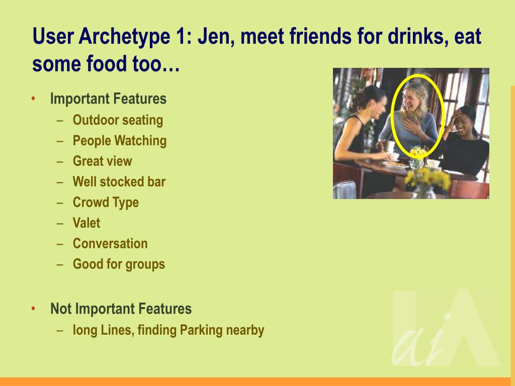 User Archetype 1: Jen, meet friends for drinks, eat some food too…