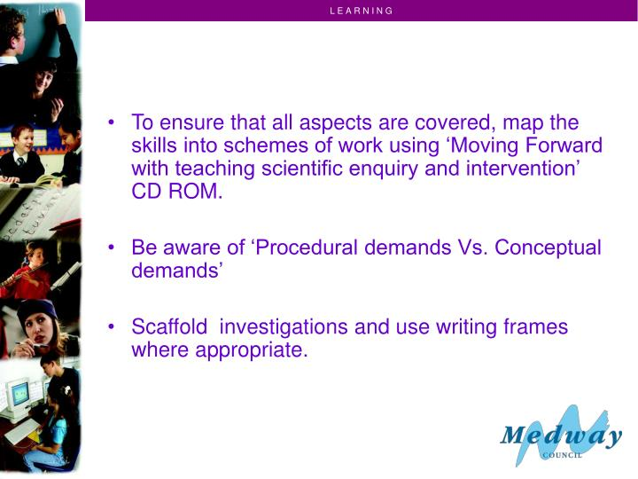 To ensure that all aspects are covered, map the skills into schemes of work using 'Moving Forward with teaching scientific enquiry and intervention' CD ROM.