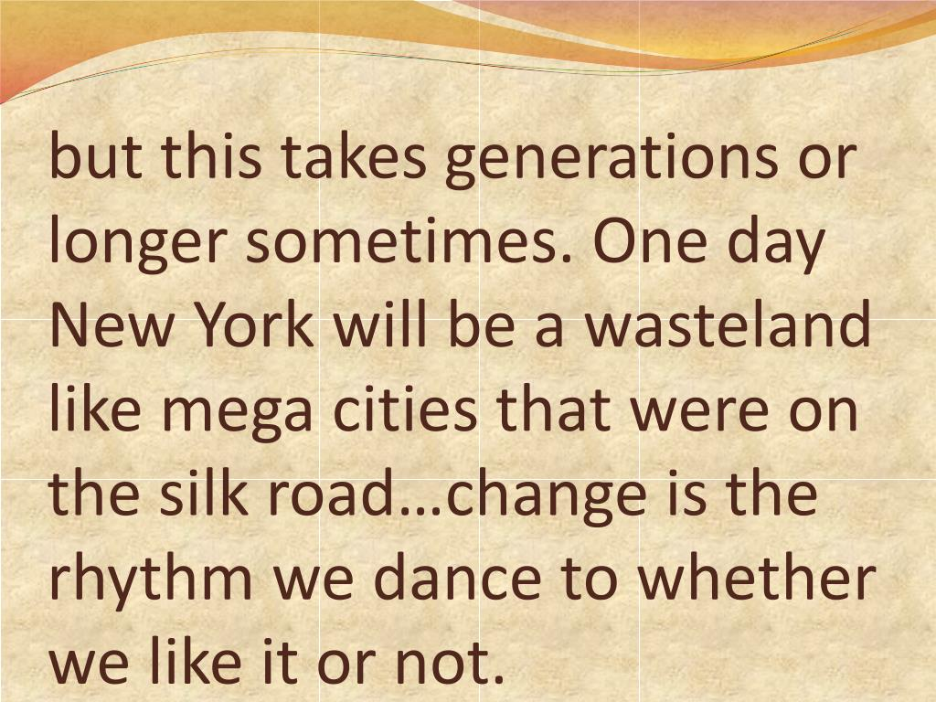 but this takes generations or longer sometimes. One day New York will be a wasteland like mega cities that were on the silk road…change is the rhythm we dance to whether we like it or not.