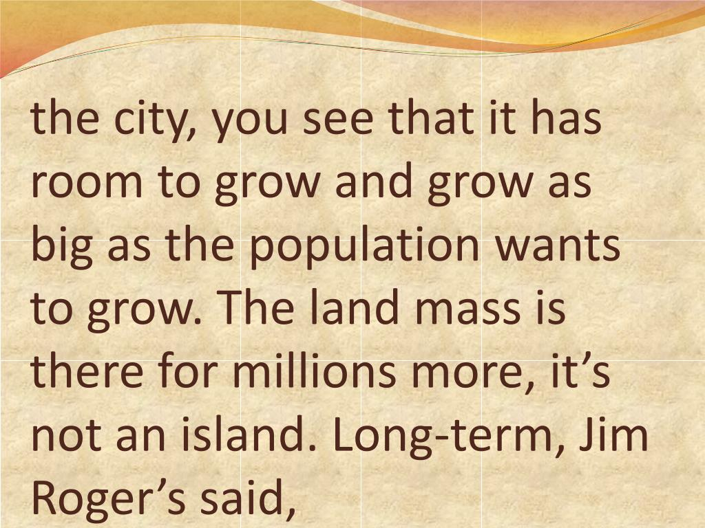 the city, you see that it has room to grow and grow as big as the population wants to grow. The land mass is there for millions more, it's not an island. Long-term, Jim Roger's said,