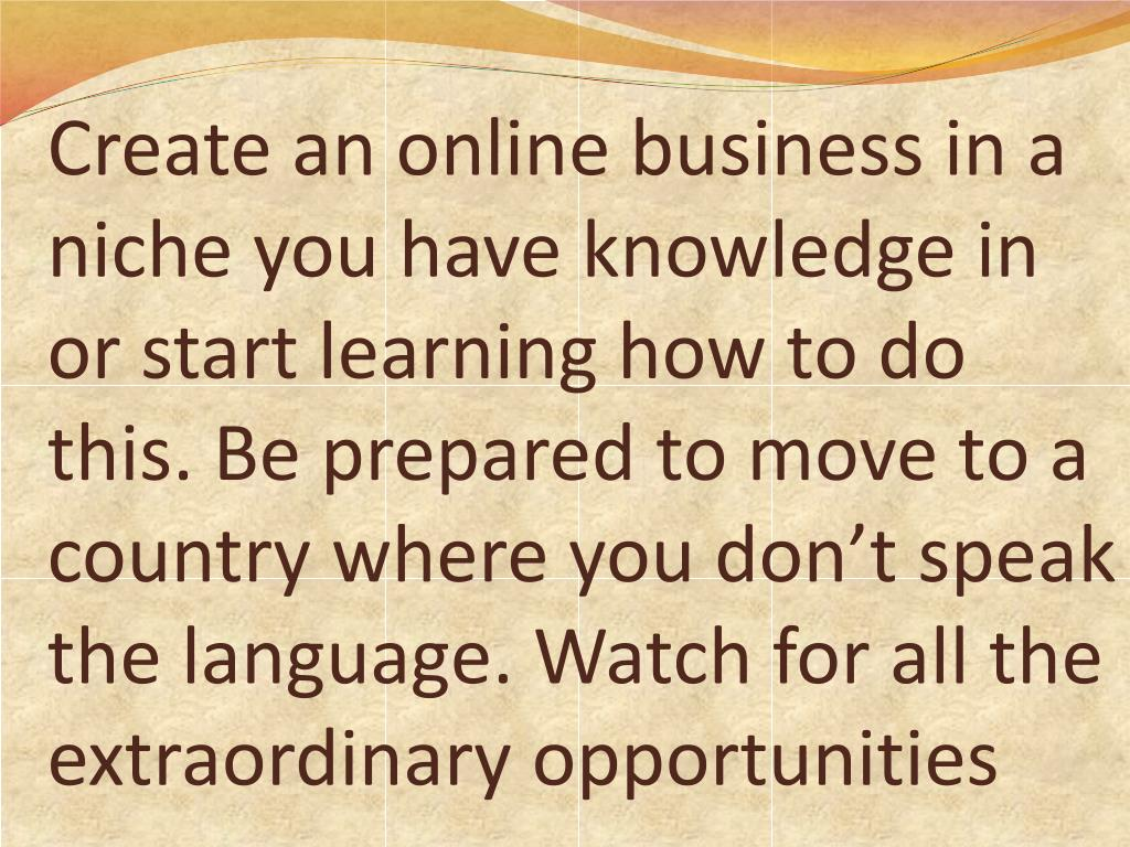 Create an online business in a niche you have knowledge in or start learning how to do this. Be prepared to move to a country where you don't speak the language. Watch for all the extraordinary opportunities