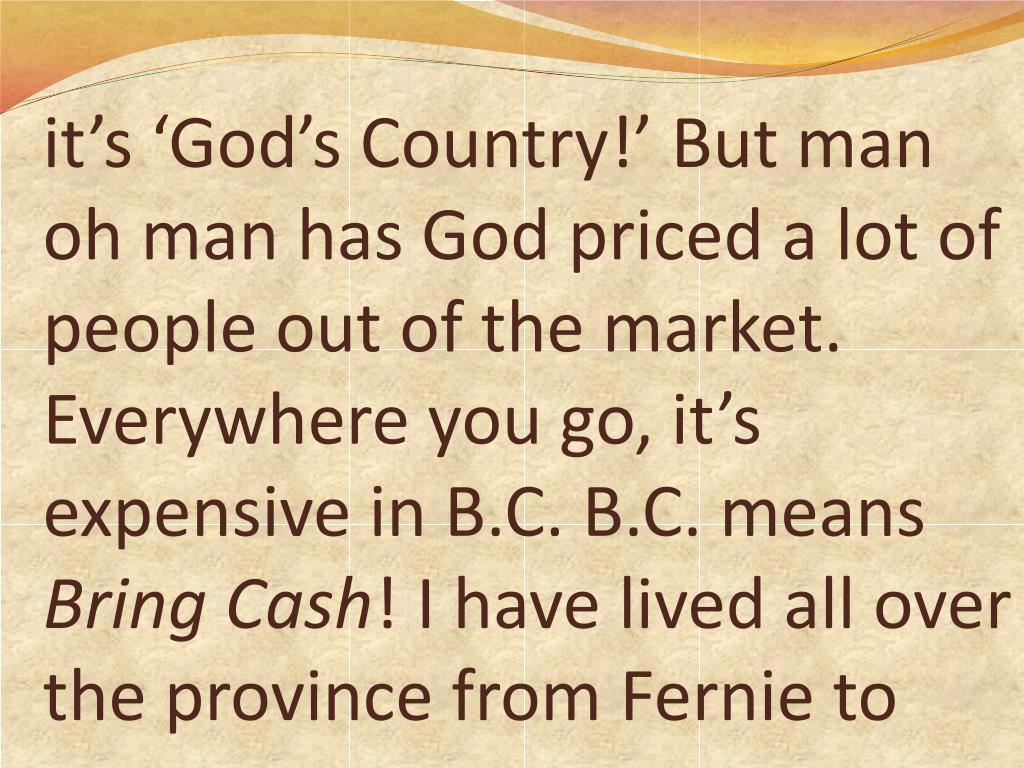 it's 'God's Country!' But man oh man has God priced a lot of people out of the market. Everywhere you go, it's expensive in B.C. B.C. means