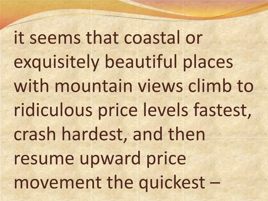 it seems that coastal or exquisitely beautiful places with mountain views climb to ridiculous price levels fastest, crash hardest, and then resume upward price movement the quickest –