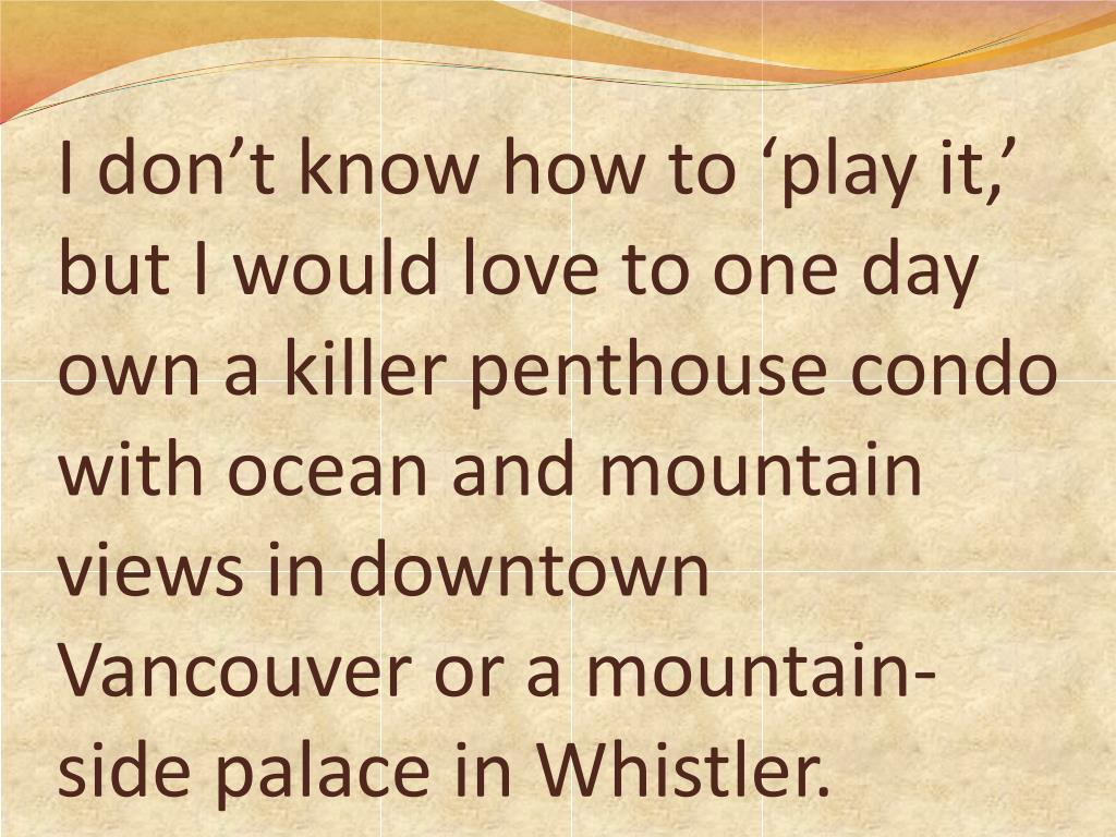I don't know how to 'play it,' but I would love to one day own a killer penthouse condo with ocean and mountain views in downtown Vancouver or a mountain-side palace in Whistler.