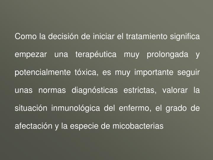 Como la decisión de iniciar el tratamiento significa empezar una terapéutica muy prolongada y potencialmente tóxica, es muy importante seguir unas normas diagnósticas estrictas, valorar la situación inmunológica del enfermo, el grado de afectación y la especie de micobacterias