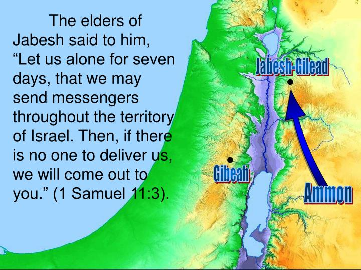 """The elders of Jabesh said to him, """"Let us alone for seven days, that we may send messengers throughout the territory of Israel. Then, if there is no one to deliver us, we will come out to you."""" (1 Samuel 11:3)."""