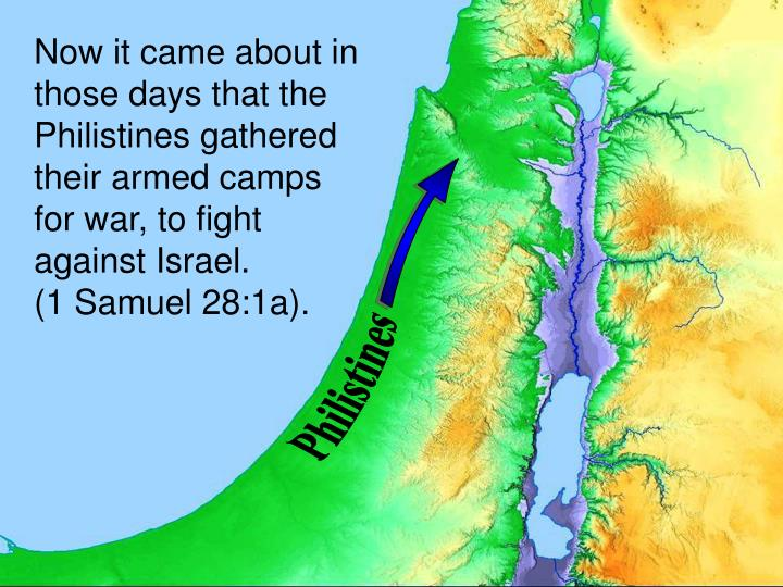 Now it came about in those days that the Philistines gathered their armed camps for war, to fight against Israel.