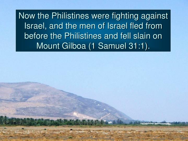 Now the Philistines were fighting against Israel, and the men of Israel fled from before the Philistines and fell slain on Mount Gilboa (1 Samuel 31:1).