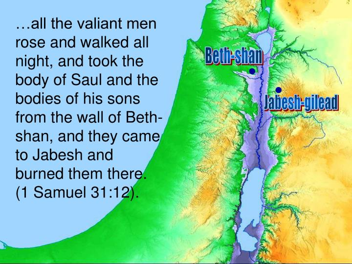 …all the valiant men rose and walked all night, and took the body of Saul and the bodies of his sons from the wall of Beth-shan, and they came to Jabesh and burned them there. (1 Samuel 31:12).