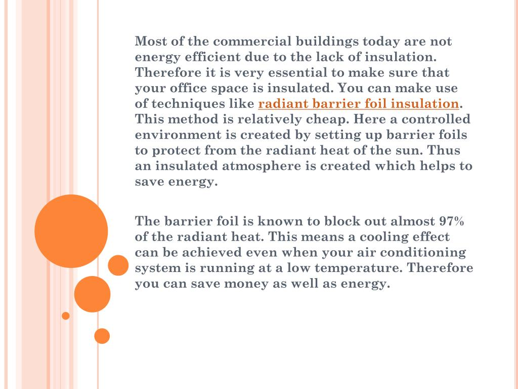 Most of the commercial buildings today are not energy efficient due to the lack of insulation. Therefore it is very essential to make sure that your office space is insulated. You can make use of techniques like