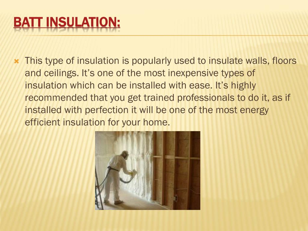 This type of insulation is popularly used to insulate walls, floors and ceilings. It's one of the most inexpensive types of insulation which can be installed with ease. It's highly recommended that you get trained professionals to do it, as if installed with perfection it will be one of the most energy efficient insulation for your home