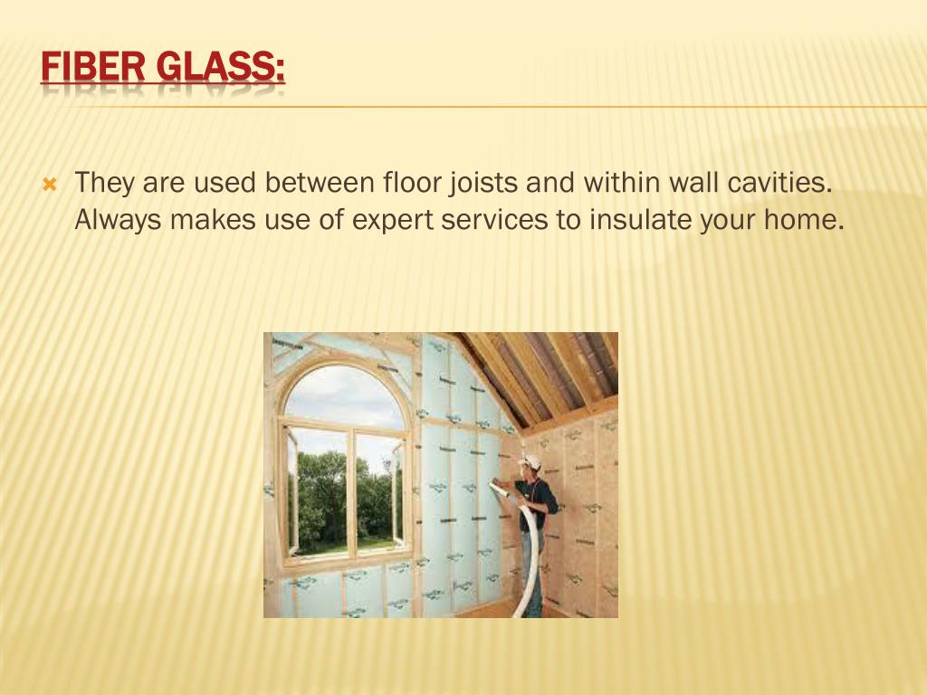 They are used between floor joists and within wall cavities. Always makes use of expert services to insulate your