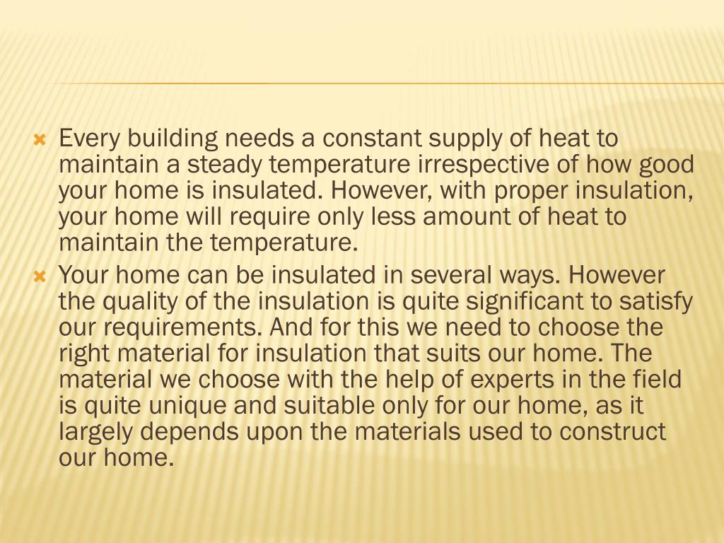 Every building needs a constant supply of heat to maintain a steady temperature irrespective of how good your home is insulated. However, with proper insulation, your home will require only less amount of heat to maintain the temperature.