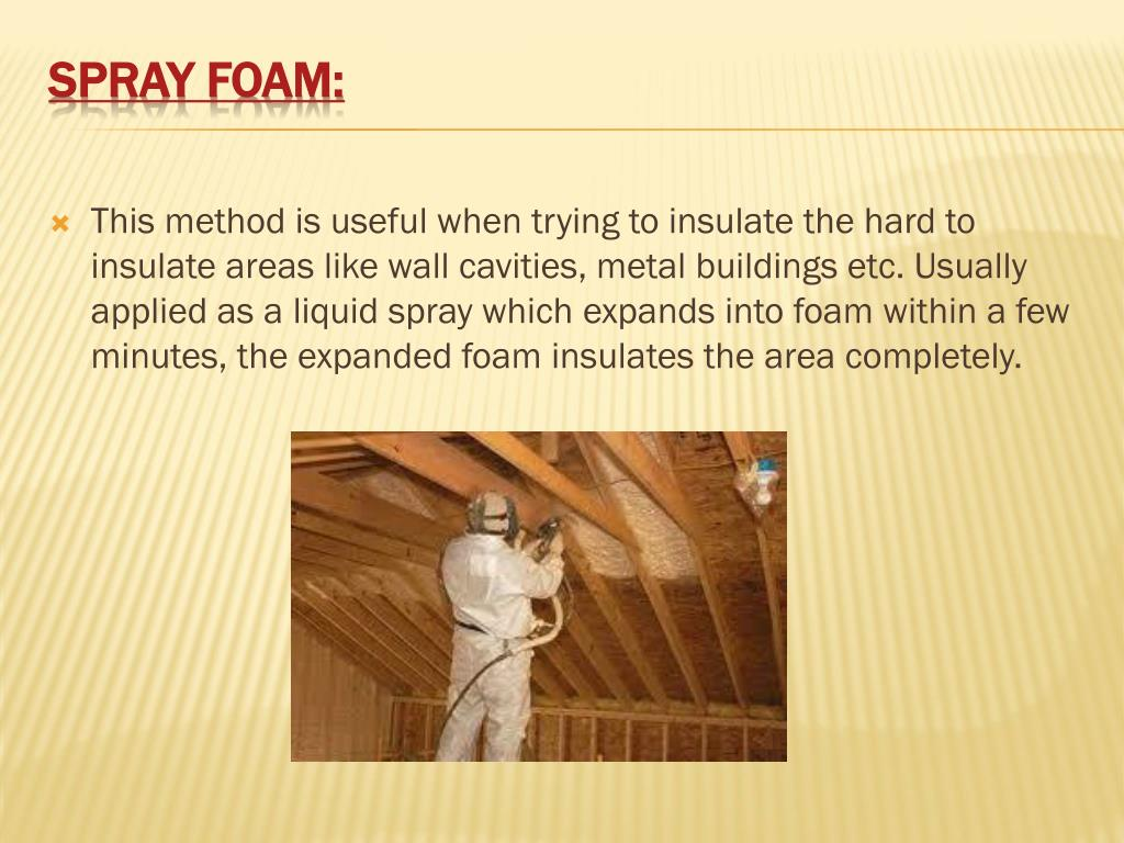 This method is useful when trying to insulate the hard to insulate areas like wall cavities, metal buildings etc. Usually applied as a liquid spray which expands into foam within a few minutes, the expanded foam insulates the area completely.