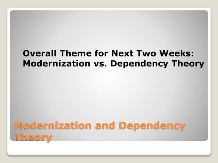 modernisation vs dependency theory Modernization vs dependency theory the dependency theory emerged in the 1960s but became popular in the 1970s this theory also, addressed such issues as poverty and economic underdevelopment throughout the world.
