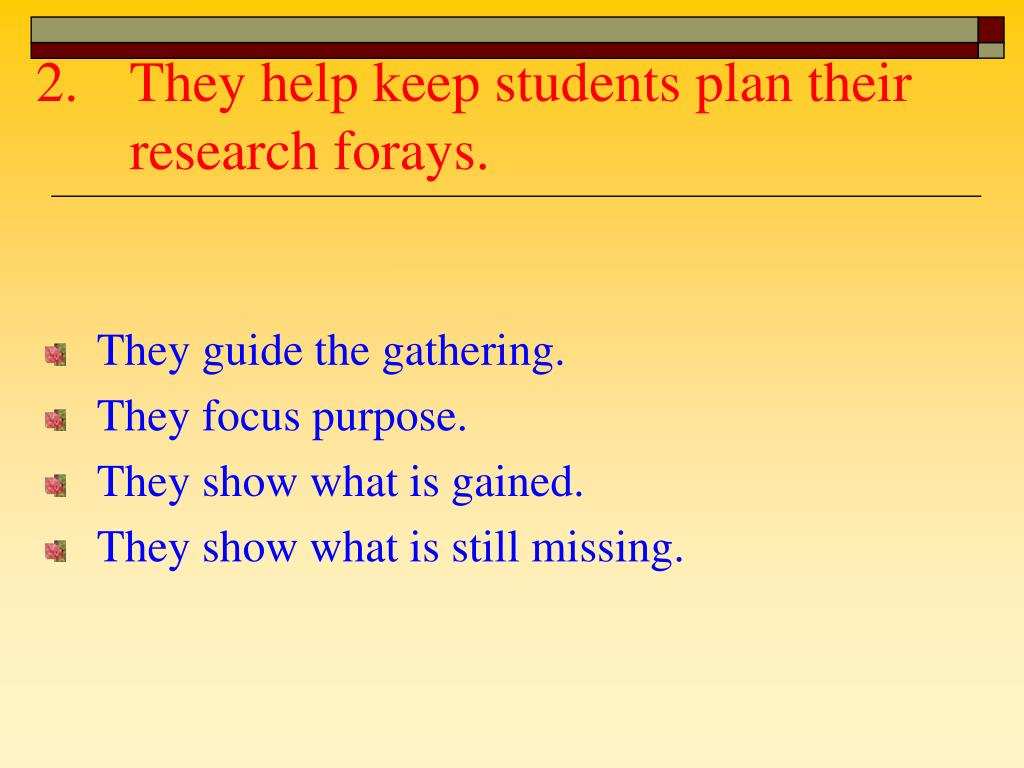 They help keep students plan their research forays.