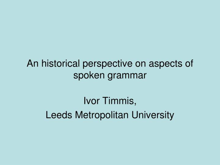 An historical perspective on aspects of spoken grammar