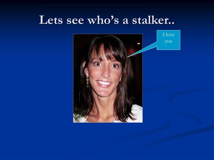Lets see who's a stalker..