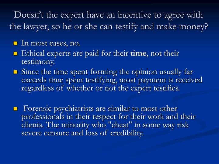 Doesn't the expert have an incentive to agree with the lawyer, so he or she can testify and make money?