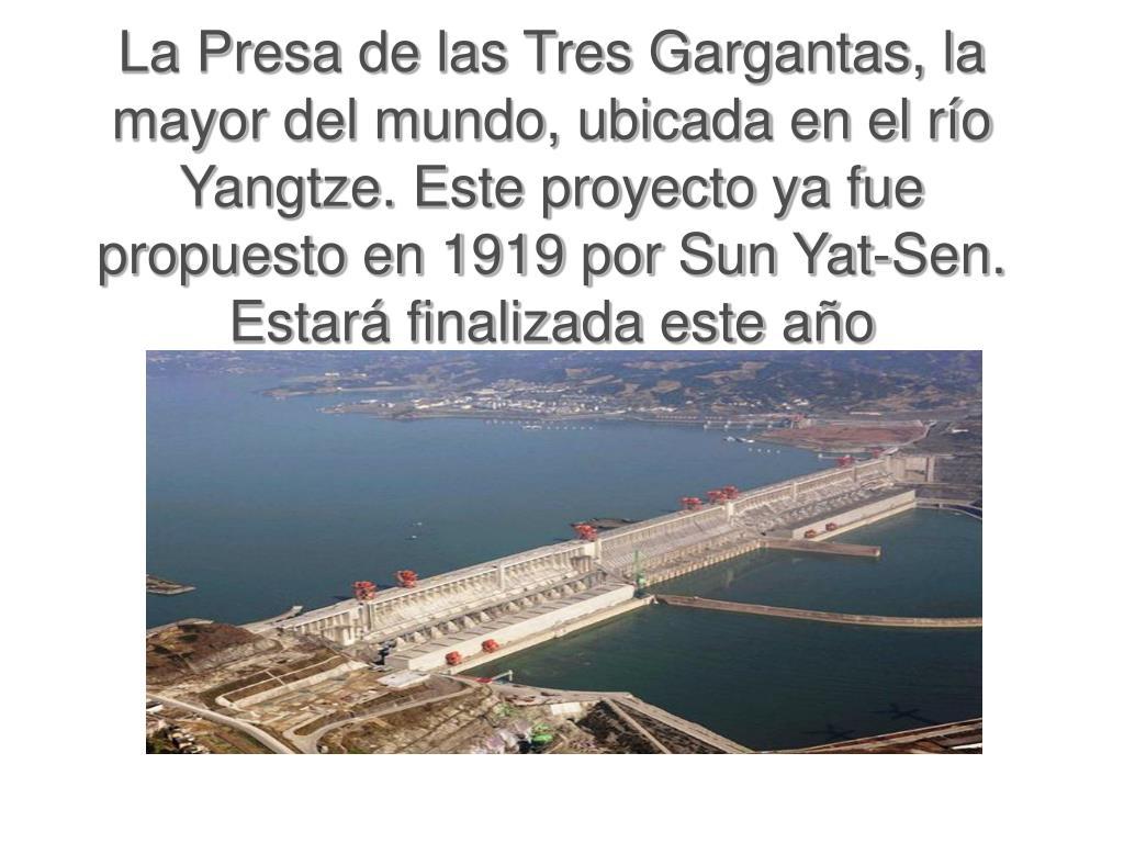 La Presa de las Tres Gargantas, la mayor del mundo, ubicada en el río Yangtze. Este proyecto ya fue propuesto en 1919 por Sun Yat-Sen. Estará finalizada este año
