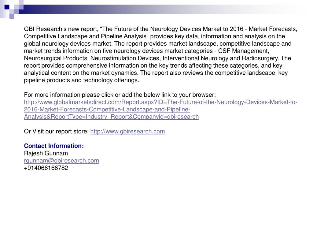 """GBI Research's new report, """"The Future of the Neurology Devices Market to 2016 - Market Forecasts, Competitive Landscape and Pipeline Analysis"""" provides key data, information and analysis on the global neurology devices market. The report provides market landscape, competitive landscape and market trends information on five neurology devices market categories - CSF Management, Neurosurgical Products, Neurostimulation Devices, Interventional Neurology and Radiosurgery. The report provides comprehensive information on the key trends affecting these categories, and key analytical content on the market dynamics. The report also reviews the competitive landscape, key pipeline products and technology offerings."""