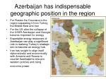 azerbaijan has indispensable geographic position in the region