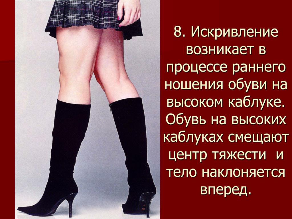 8. Искривление возникает в процессе раннего ношения обуви на высоком каблуке. Обувь на высоких каблуках смещают центр тяжести  и тело наклоняется вперед.