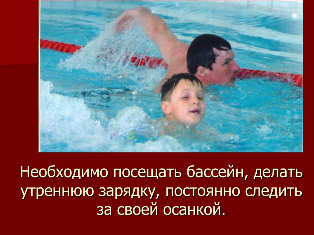 Необходимо посещать бассейн, делать утреннюю зарядку, постоянно следить за своей осанкой.