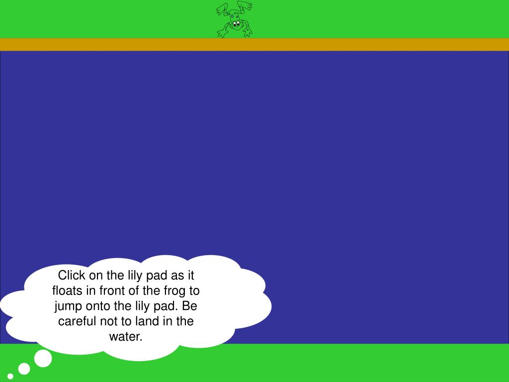 Click on the lily pad as it floats in front of the frog to jump onto the lily pad. Be careful not to land in the water.