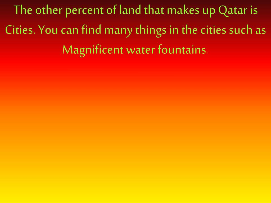 The other percent of land that makes up Qatar is Cities. You can find many things in the cities such as Magnificent water fountains