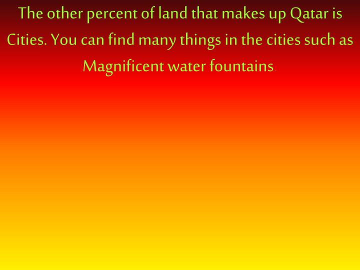 The other percent of land that makes up Qatar is Cities. You can find many things in the cities such...