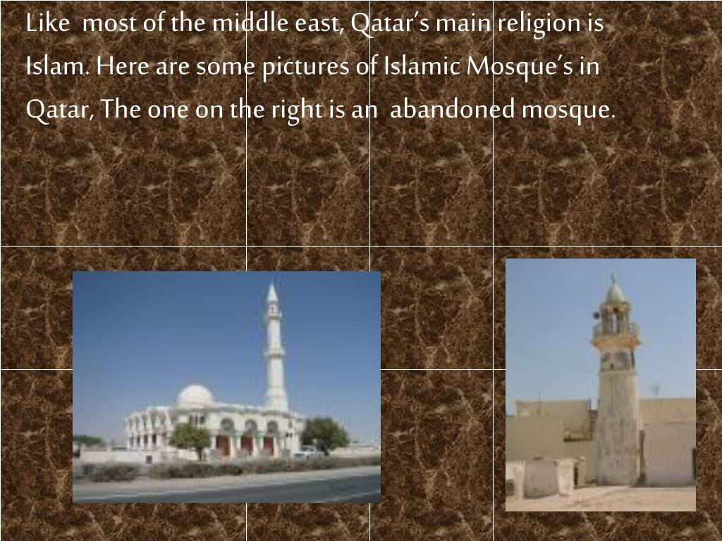 Like  most of the middle east, Qatar's main religion is Islam. Here are some pictures of Islamic Mosque's in Qatar, The one on the right is an  abandoned mosque.