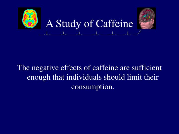 a study on the positive and negative effects of caffeine Some studies suggest that over 80 percent of us adults and children ingest caffeine on a daily basis (brunye et al, 2010) many studies indicate that the primary role caffeine has affecting our.