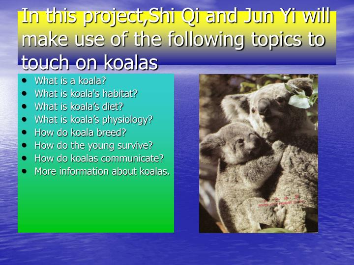 In this project shi qi and jun yi will make use of the following topics to touch on koalas