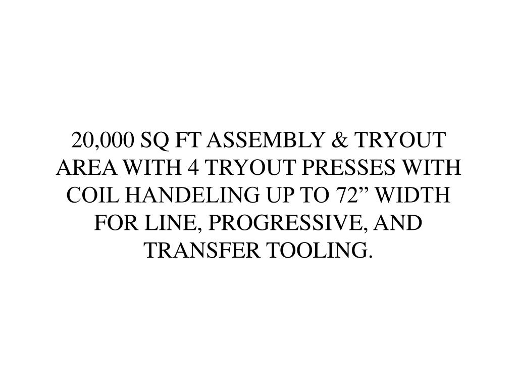 """20,000 SQ FT ASSEMBLY & TRYOUT AREA WITH 4 TRYOUT PRESSES WITH COIL HANDELING UP TO 72"""" WIDTH        FOR LINE, PROGRESSIVE, AND"""