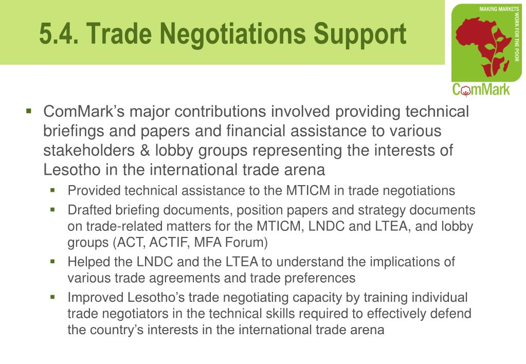ComMark's major contributions involved providing technical briefings and papers and financial assistance to various stakeholders & lobby groups representing the interests of Lesotho in the international trade arena