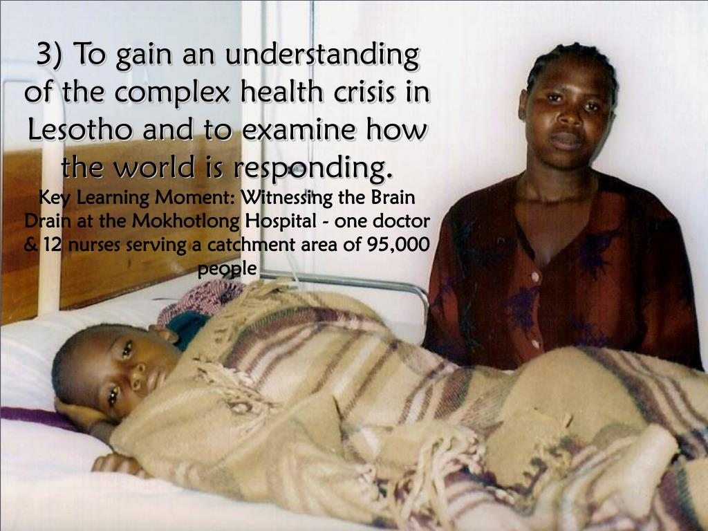 3) To gain an understanding of the complex health crisis in Lesotho and to examine how the world is responding.