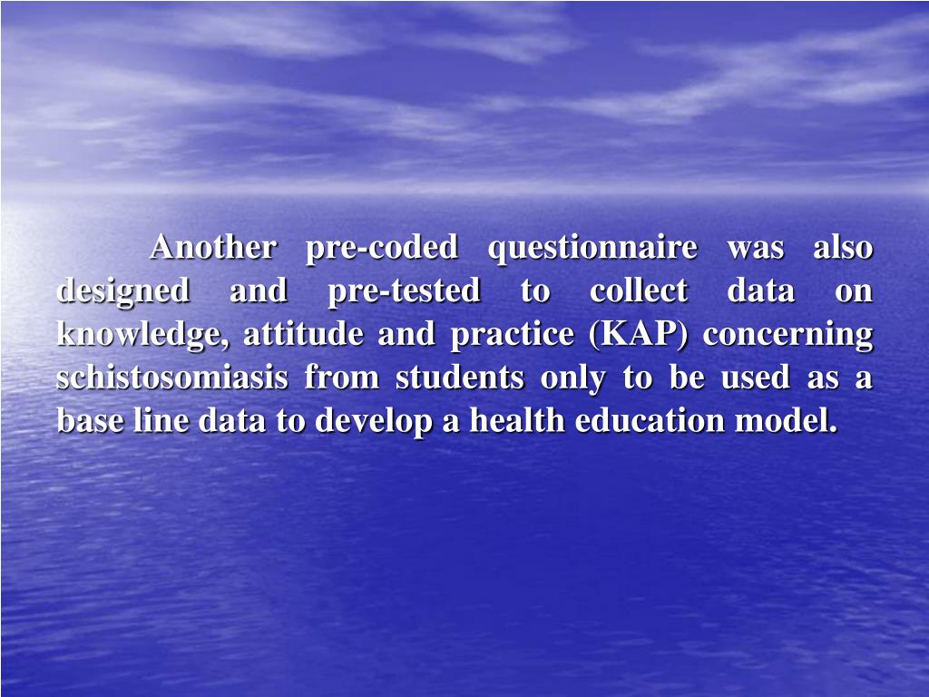 Another pre-coded questionnaire was also designed and pre-tested to collect data on knowledge, attitude and practice (KAP) concerning schistosomiasis from students only to be used as a base line data to develop a health education model.