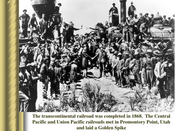 The transcontinental railroad was completed in 1868.  The Central Pacific and Union Pacific railroads met in Promontory Point, Utah and laid a Golden Spike