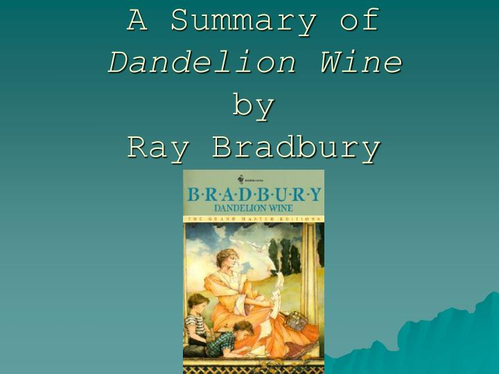 a summary of dandelion wine by ray bradbury Summary: ray bradburys moving recollection of a vanished golden era remains one of his most enchanting novels dandelion wine stands out in the bradbury literary canon as the authors most deeply personal work, a semi-autobiographical recollection of a magical small-town summer in 1928.