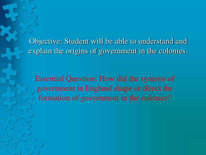 Objective student will be able to understand and explain the origins of government in the colonies